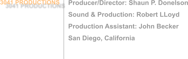 Producer/Director: Shaun P. Donelson Sound & Production: Robert LLoyd Production Assistant: John Becker San Diego, California 3041 PRODUCTIONS